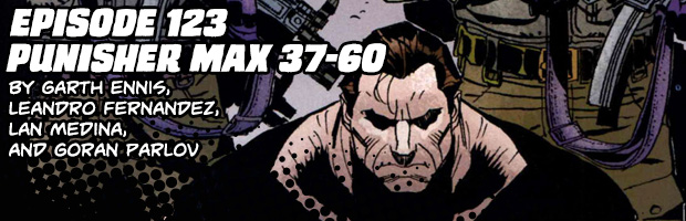Episode 123: Punisher Max 37-60 by Garth Ennis, Leandro Fernandez, Lan Medina, and Goran Parlov