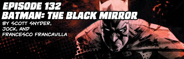Episode 132: Batman: The Black Mirror by Scott Snyder, Jock, and Francesco Francavilla